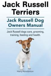 Jack Russell Terriers. Jack Russell Dog Owners Manual. Jack Russell Dogs Care, Grooming, Training, Feeding and Health (ISBN: 9781910617953)