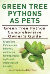 Green Tree Pythons as Pets. Green Tree Python Comprehensive Owner's Guide. Green Tree Pythons Care, Behavior, Enclosures, Feeding, Health, Myths and (ISBN: 9781910410882)