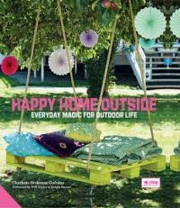 Happy Home Outside - Everyday Magic for Outdoor Life (ISBN: 9781910254110)