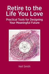 Retire to the Life You Love: Practical Tools for Designing Your Meaningful Future (ISBN: 9781909193710)