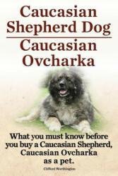 Caucasian Shepherd Dog. Caucasian Ovcharka. What You Must Know Before You Buy a Caucasian Shepherd Dog, Caucasian Ovcharka as a Pet (ISBN: 9781909151307)