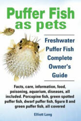 Puffer Fish as Pets. Freshwater Puffer Fish Facts, Care, Information, Food, Poisoning, Aquarium, Diseases, All Included. the Must Have Guide for All (ISBN: 9781909151284)