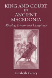 King and Court in Ancient Macedonia - Rivalry, Treason and Conspiracy (ISBN: 9781905125982)