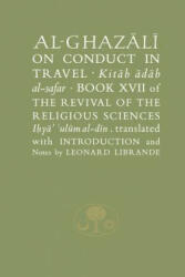 Al-Ghazali on Conduct in Travel - Book XVII of the Revival of the Religious Sciences (ISBN: 9781903682456)