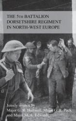 Story of the 5th Battalion the Dorsetshire Regiment in North-West Europe 23rd June 1944 to 5th May 1945 (ISBN: 9781783311941)