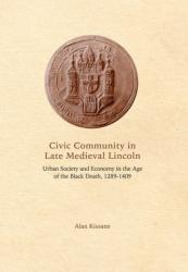 Civic Community in Late Medieval Lincoln - Urban Society and Economy in the Age of the Black Death, 1289-1409 (ISBN: 9781783271634)