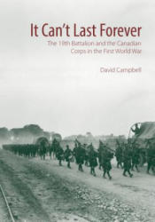 It Cant Last Forever - The 19th Battalion and the Canadian Corps in the First World War (ISBN: 9781771122368)