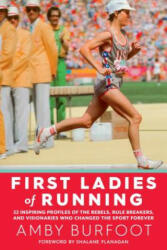 First Ladies of Running: 22 Inspiring Profiles of the Rebels, Rule Breakers, and Visionaries Who Changed the Sport Forever (ISBN: 9781609615642)