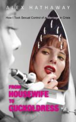 From Housewife to Cuckoldress: How I Took Sexual Control of a Marriage in Crisis (ISBN: 9781603814904)