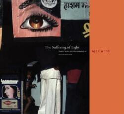 Alex Webb: The Suffering of Light - Geoff Dyer, Alex Webb, Alex Webb (ISBN: 9781597111737)
