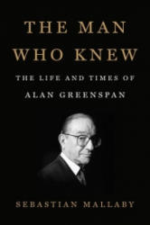 The Man Who Knew: The Life and Times of Alan Greenspan (ISBN: 9781594204845)