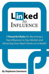 Linked to Influence: 7 Powerful Rules for Becoming a Top Influencer in Your Market and Attracting Your Ideal Clients on Linkedin (2015)