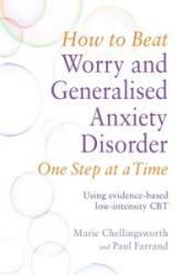 How to Beat Worry and Generalised Anxiety Disorder One Step at a Time - Using Evidence-Based Low Intensity CBT (2016)