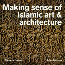 Making Sense of Islamic Art & Architecture - Adam Barkman (2015)