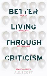 Better Living Through Criticism: How to Think About Art, Pleasure, Beauty and Truth (2016)