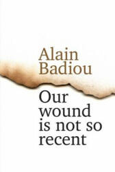 Our Wound is Not So Recent - Alain Badiou (2016)