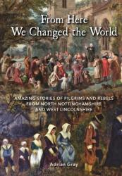 From Here We Changed the World: Amazing Stories of Pilgrims and Rebels from North Nottinghamshire and West Lincolnshire - Adrian Gray (2016)