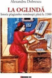 La Oglindă - Istoria plagiatelor românești până la 1900 (ISBN: 9786067114928)