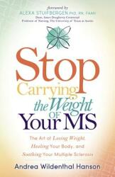 Stop Carrying the Weight of Your MS: The Art of Losing Weight, Healing Your Body, and Soothing Your Multiple Sclerosis (ISBN: 9781683501985)