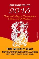 2016 New Astrology Horoscopes - Chinese and Western: Fire Monkey Year - Monthly Horoscopes for All Signs (ISBN: 9781517127749)