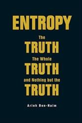 Entropy: The Truth, The Whole Truth, And Nothing But The Truth - Arieh Ben-Naim (ISBN: 9789813147676)