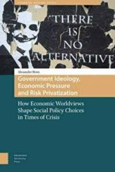 Government Ideology, Economic Pressure, and Risk Privatization - How Economic Worldviews Shape Social Policy Choices in Times of Crisis (ISBN: 9789462980204)