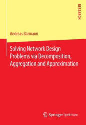 Solving Network Design Problems via Decomposition, Aggregation and Approximation (ISBN: 9783658139124)