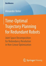 Time-Optimal Trajectory Planning for Redundant Robots - Joint Space Decomposition for Redundancy Resolution in Non-Linear Optimization (ISBN: 9783658127008)