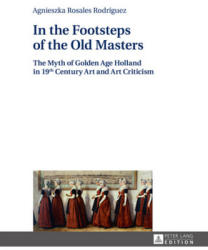 In the Footsteps of the Old Masters - The Myth of Golden Age Holland in 19thcentury Art and Art Criticism (ISBN: 9783631669716)