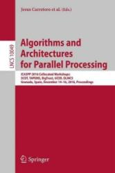 Algorithms and Architectures for Parallel Processing - ICA3PP 2016 Collocated Workshops: SCDT, TAPEMS, BigTrust, UCER, DLMCS, Granada, Spain, Decembe (ISBN: 9783319499550)