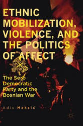 Ethnic Mobilization, Violence, and the Politics of Affect - The Serb Democratic Party and the Bosnian War (ISBN: 9783319482927)