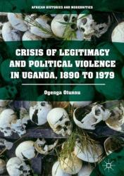 Crisis of Legitimacy and Political Violence in Uganda, 1890 to 1979 (ISBN: 9783319331553)