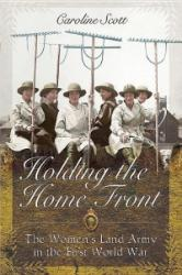 Holding the Home Front - The Women's Land Army in the First World War (ISBN: 9781783831128)