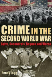 Crime in the Second World War - Spivs, Scoundrels, Rogues and Worse (ISBN: 9781781220092)