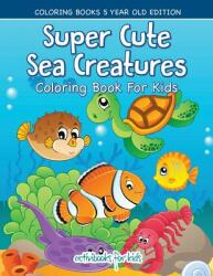 Super Cute Sea Creatures Coloring Book for Kids - Coloring Books 5 Year Old Edition (ISBN: 9781683211211)