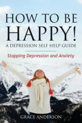 How to Be Happy! a Depression Self Help Guide - Anderson Grace (ISBN: 9781630222635)