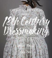 American Duchess Guide to 18th Century Dressmaking - Lauren Stowell, Abby Cox (ISBN: 9781624144530)