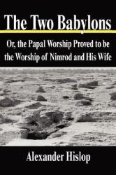 The Two Babylons: Or, the Papal Worship Proved to Be the Worship of Nimrod and His Wife (ISBN: 9781599866369)