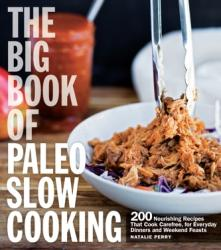 Big Book of Paleo Slow Cooking - 200 Nourishing Recipes That Cook Carefree, for Everyday Dinners and Weekend Feasts (ISBN: 9781558328792)