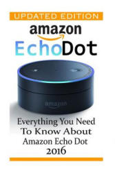 Amazon Echo Dot: Everything You Need to Know about Amazon Echo Dot 2016: (Updated Edition) (2nd Generation, Amazon Echo, Dot, Echo Dot, Amazon Echo Us - Adam Strong (ISBN: 9781540896292)