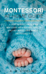 Montessori at Home Guide: A Short Introduction to Maria Montessori and a Practical Guide to Apply Her Inspiration at Home for Children Ages 0-2 - A M Sterling (ISBN: 9781540677754)