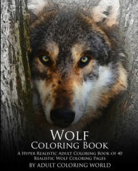 Wolf Coloring Book: A Hyper Realistic Adult Coloring Book of 40 Realistic Wolf Coloring Pages - Adult Coloring World (ISBN: 9781530082629)