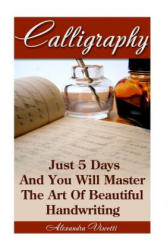 Calligraphy: Just 5 Days and You Will Master the Art of Beautiful Handwriting: Calligraphy for Dummies, Calligraphy, Calligraphy Al (ISBN: 9781522718840)