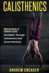 Calisthenics: Becoming a Greek God - Shredded Through Calisthenics and Street Workout (ISBN: 9781517302702)