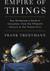 Empire of Things: How We Became a World of Consumers, from the Fifteenth Century to the Twenty-First (ISBN: 9780062456328)
