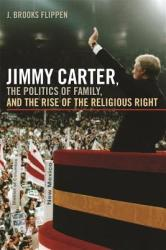 Jimmy Carter, the Politics of Family, and the Rise of the Religious Right (ISBN: 9780820337708)