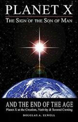 Planet X, the Sign of the Son of Man, and the End of the Age: Planet X at the Creation, Nativity Second Coming (ISBN: 9780984630011)