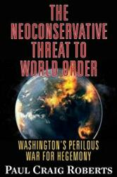 Neoconservative Threat to World Order - Paul Craig Roberts (ISBN: 9780986076992)