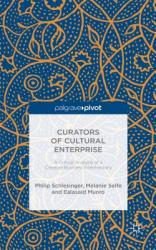 Curators of Cultural Enterprise: A Critical Analysis of a Creative Business Intermediary (ISBN: 9781137478870)