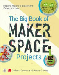 Big Book of Makerspace Projects: Inspiring Makers to Experiment, Create, and Learn - Colleen Graves, Aaron Graves (ISBN: 9781259644252)